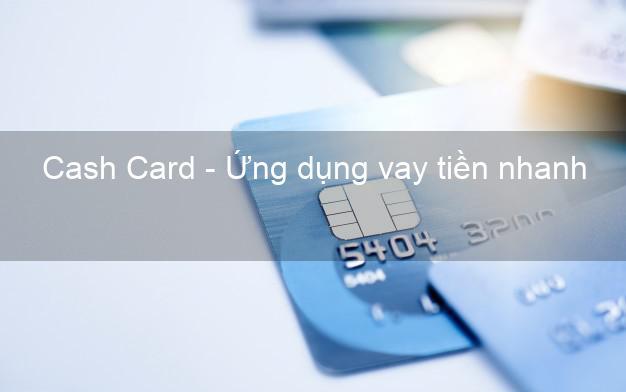 Cash Card - Ứng dụng vay tiền nhanh