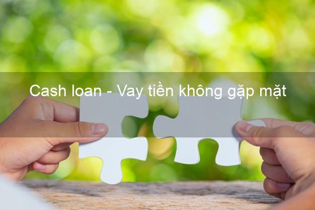 Cash loan - Vay tiền không gặp mặt