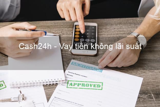Cash24h - Vay tiền không lãi suất