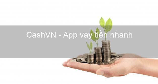 CashVN - App vay tiền nhanh