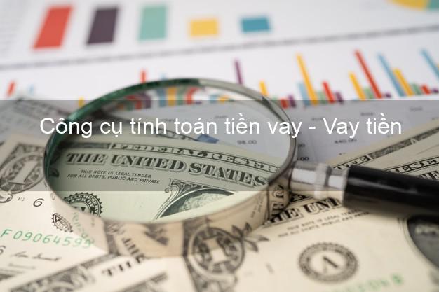 Công cụ tính toán tiền vay - Vay tiền không lãi suất