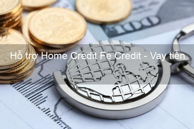 Hỗ trợ Home Credit Fe Credit - Vay tiền không gặp mặt