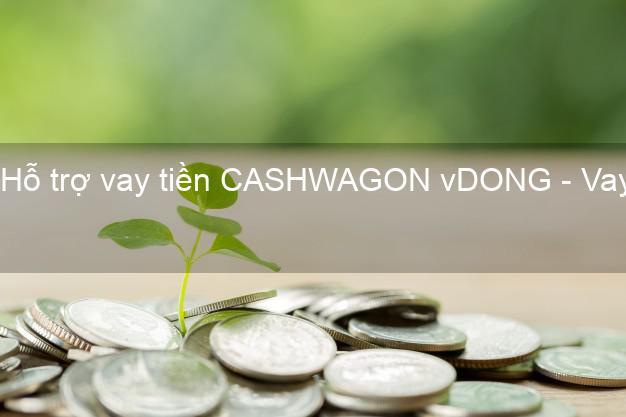 Hỗ trợ vay tiền CASHWAGON vDONG - Vay tiền qua App