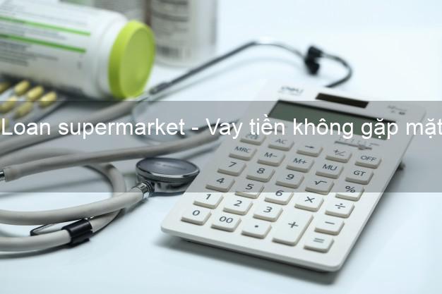 Loan supermarket - Vay tiền không gặp mặt