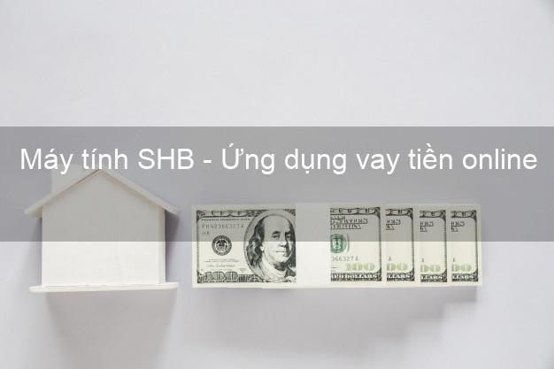 Máy tính SHB - Ứng dụng vay tiền online