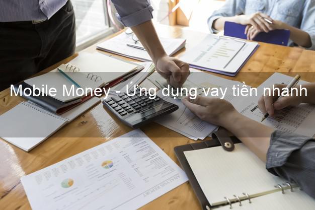 Mobile Money - Ứng dụng vay tiền nhanh