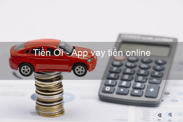 Tiền Ơi - App vay tiền online