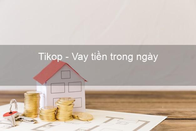 Tikop - Vay tiền trong ngày
