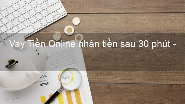 Vay Tiền Online nhận tiền sau 30 phút - Vay tiền trong ngày