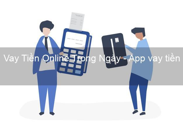 Vay Tiền Online Trong Ngày - App vay tiền online
