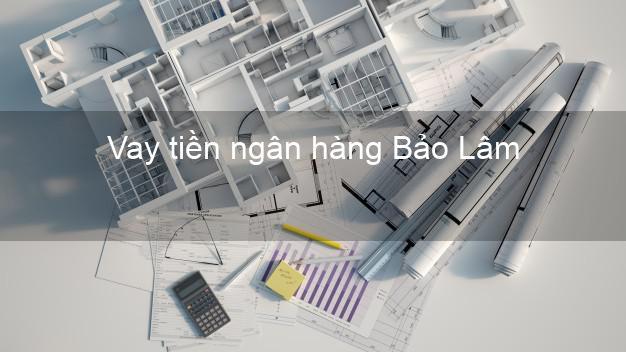 Vay tiền ngân hàng Bảo Lâm