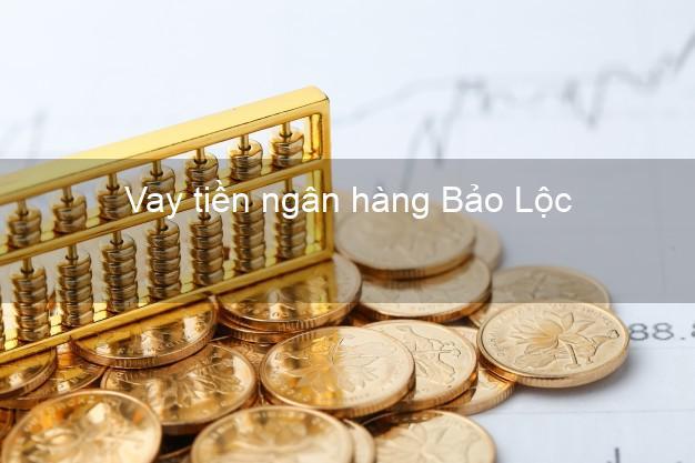 Vay tiền ngân hàng Bảo Lộc