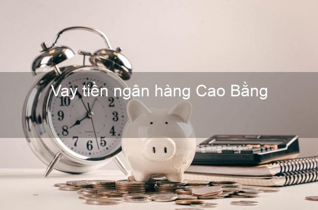 Vay tiền ngân hàng Cao Bằng