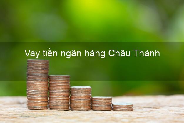 Vay tiền ngân hàng Châu Thành