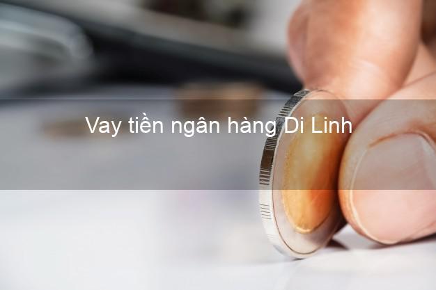 Vay tiền ngân hàng Di Linh