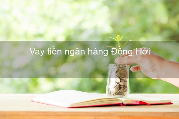Vay tiền ngân hàng Đồng Hới
