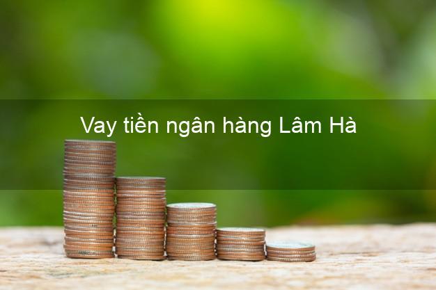 Vay tiền ngân hàng Lâm Hà