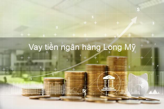 Vay tiền ngân hàng Long Mỹ