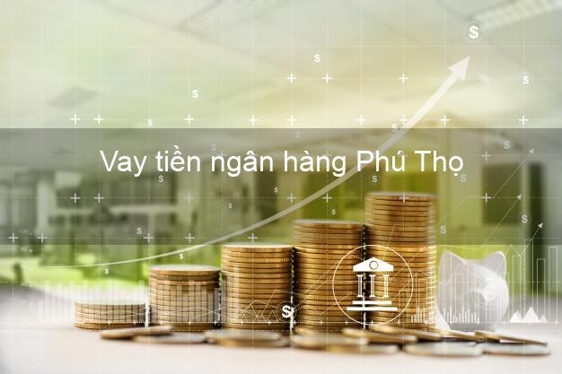 Vay tiền ngân hàng Phú Thọ