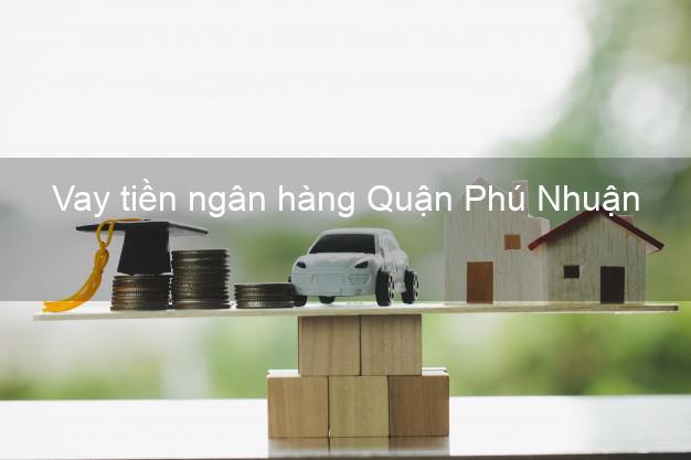 Vay tiền ngân hàng Quận Phú Nhuận