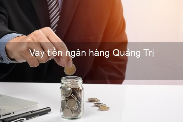 Vay tiền ngân hàng Quảng Trị