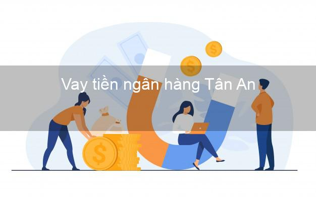 Vay tiền ngân hàng Tân An