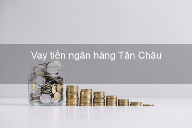 Vay tiền ngân hàng Tân Châu