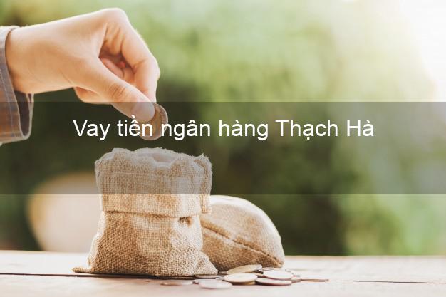 Vay tiền ngân hàng Thạch Hà