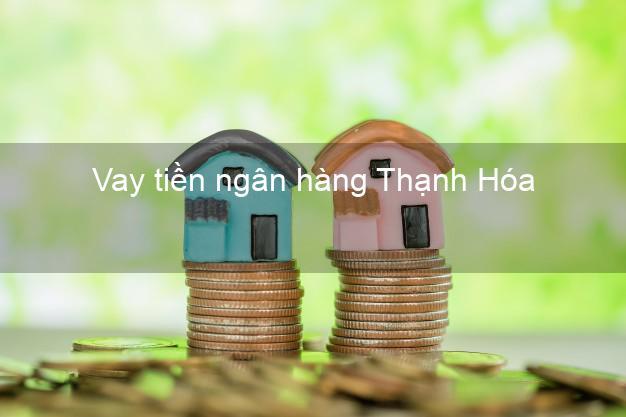 Vay tiền ngân hàng Thanh Hóa