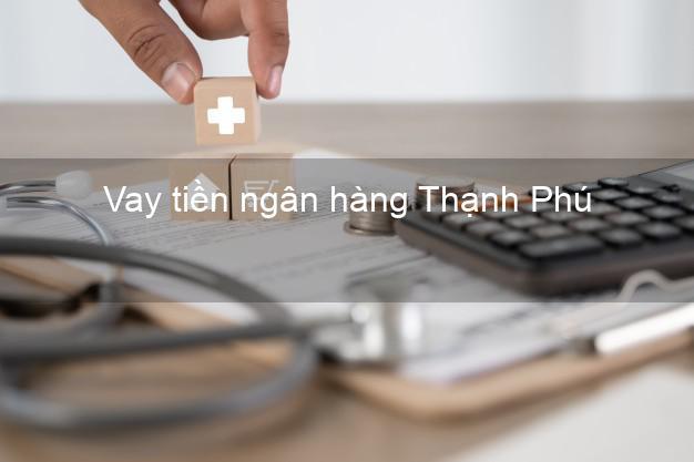 Vay tiền ngân hàng Thạnh Phú