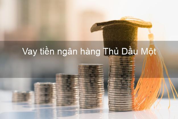Vay tiền ngân hàng Thủ Dầu Một