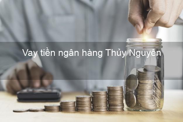 Vay tiền ngân hàng Thủy Nguyên