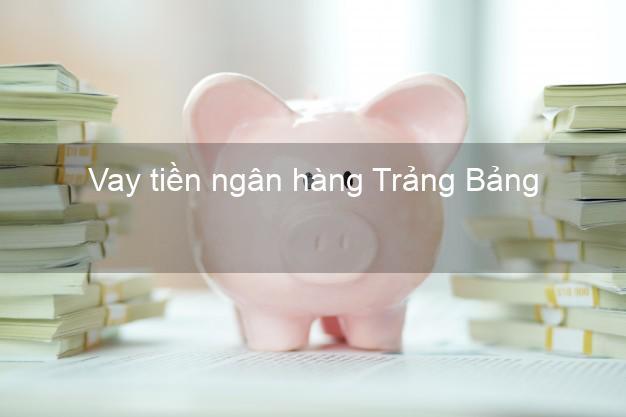 Vay tiền ngân hàng Trảng Bảng