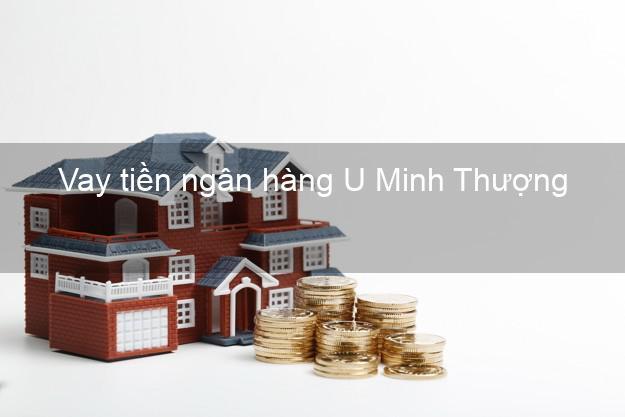 Vay tiền ngân hàng U Minh Thượng