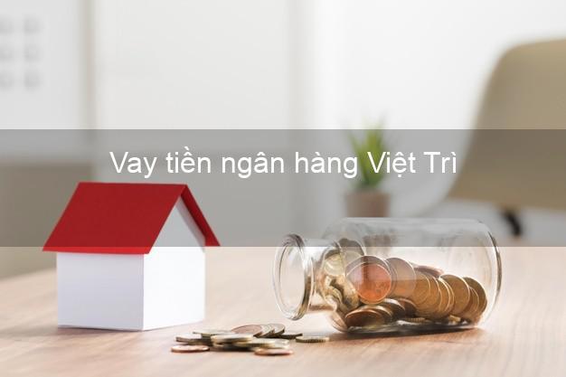 Vay tiền ngân hàng Việt Trì