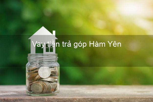 Vay tiền trả góp Hàm Yên
