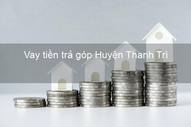 Vay tiền trả góp Huyện Thanh Trì