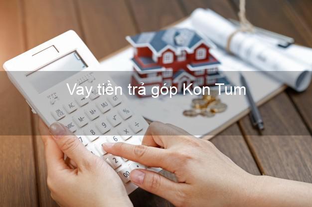 Vay tiền trả góp Kon Tum