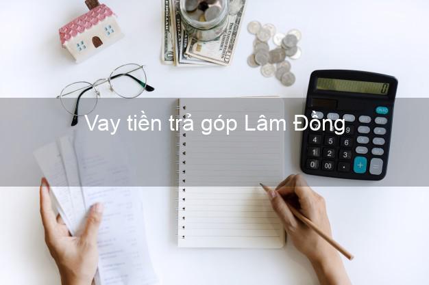 Vay tiền trả góp Lâm Đồng