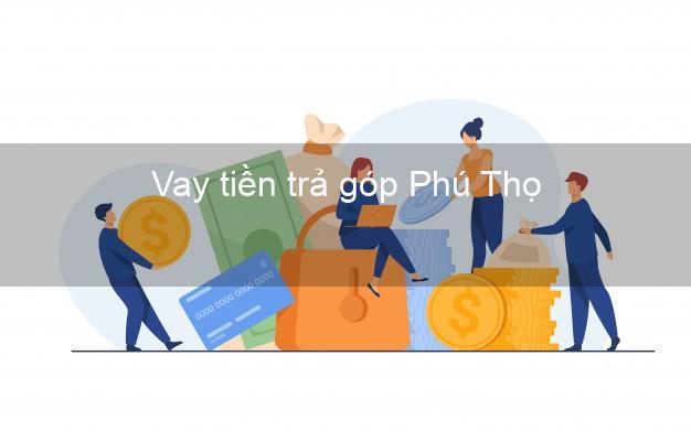 Vay tiền trả góp Phú Thọ