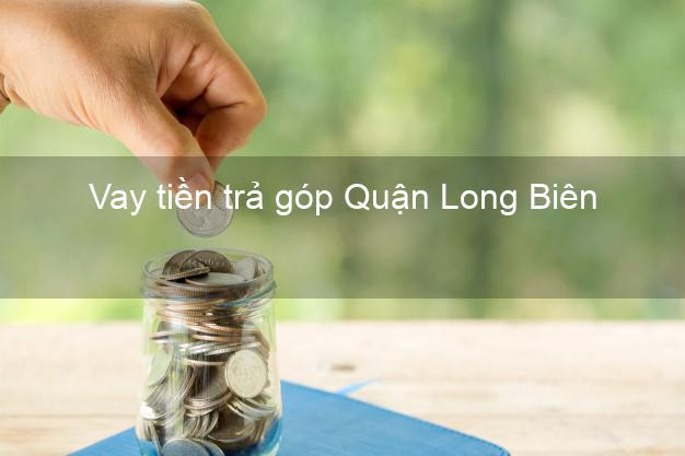Vay tiền trả góp Quận Long Biên