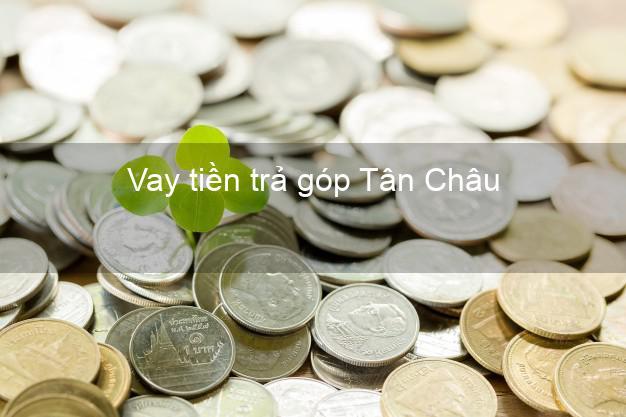 Vay tiền trả góp Tân Châu