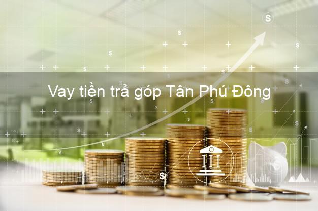 Vay tiền trả góp Tân Phú Đông