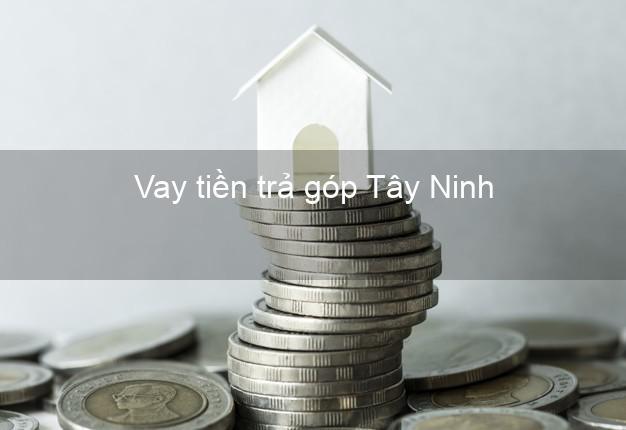 Vay tiền trả góp Tây Ninh