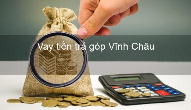 Vay tiền trả góp Vĩnh Châu