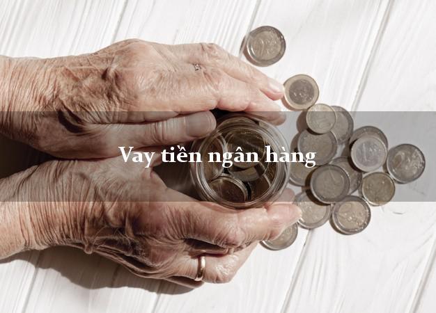 Vay tiền ngân hàng tháng 5/2021