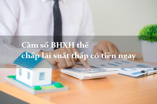Cầm sổ BHXH thế chấp lãi suất thấp có tiền ngay