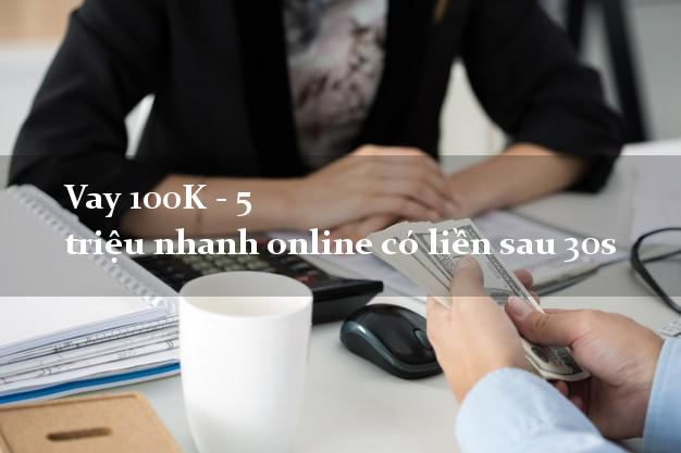 Vay 100K - 5 triệu nhanh online có liền sau 30s